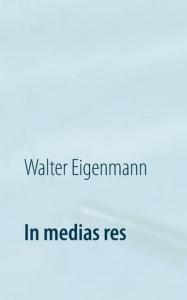 In medias res - 222 Aphorismen - Cover 2015 - Walter Eigenmann