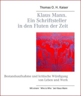 Thomas O. H. Kaiser: Klaus Mann - Ein Schriftsteller in den Fluten der Zeit - Bestandesaufnahme und kritische Würdigung von Leben und Werk